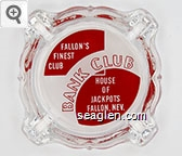 Fallon's Finest Club, Bank Club, House of Jackpots, Fallon, Nev. Phone HA 3-6112 - Red on white imprint Glass Ashtray