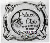 Palace Club ''Your Best Bet'' Al-ways, Fallon, Nevada - Blue imprint Glass Ashtray